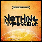 NOTHING IS IMPOSSIBLE - PLANETSHAKERS